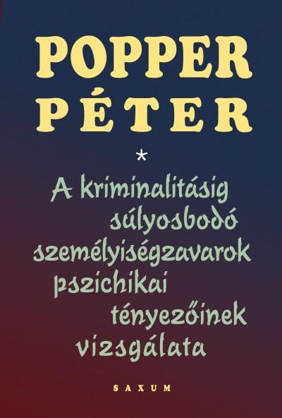Popper Péter - A kriminalitásig súlyosbodó személyiségzavarok pszichikai tényezőinek vizsgálata