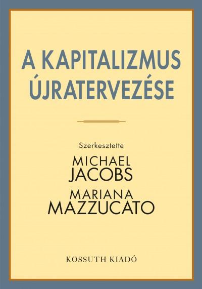 Michael Jacobs  (Szerk.) - Mariana Mazzucato  (Szerk.) - A kapitalizmus újratervezése
