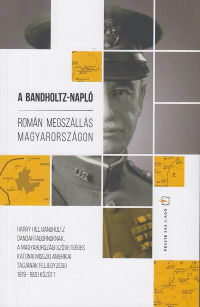 Harry Hill Bandholtz - Lengyel Gábor  (Szerk.) - A Bandholtz-napló - Román megszállás Magyarországon