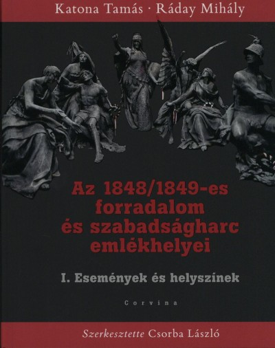 Katona Tamás - Ráday Mihály - Csorba László  (Szerk.) - Az 1848/49-es forradalom és szabadságharc emlékhelyei I.