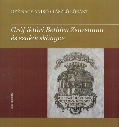 Deé Nagy Anikó - László Lóránt - Gróf iktári Bethlen Zsuzsanna és szakácskönyve