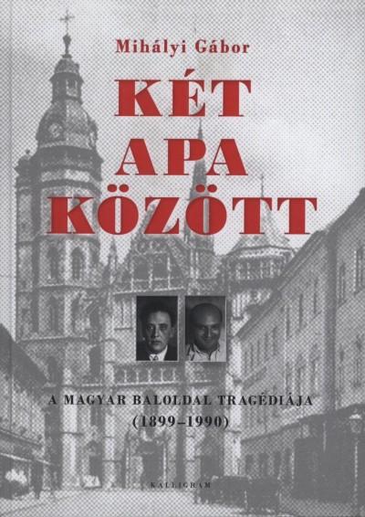 KÉT APA KÖZÖTT - A MAGYAR BALOLDAL TRAGÉDIÁJA (1899-1990)