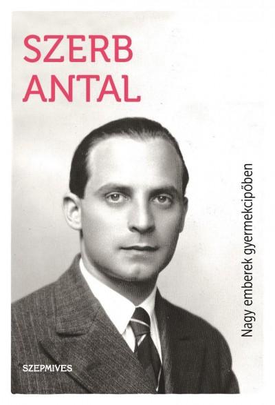 Szerb Antal - Nagy emberek gyermekcipőben