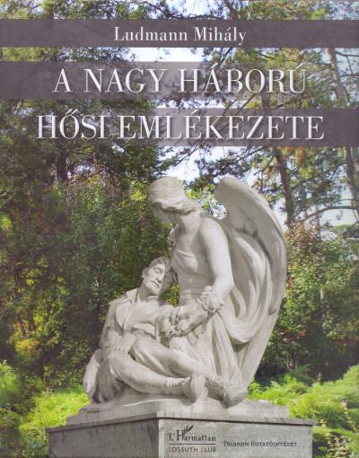 Ludmann Mihály - A Nagy Háború hősi emlékezete