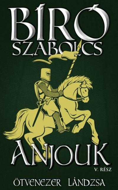 Bíró Szabolcs - Anjouk V. - Ötvenezer lándzsa