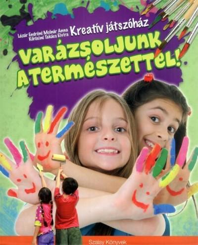 Lázár Endréné  (Szerk.) - Kreatív játszóház - Varázsoljunk a természettel!