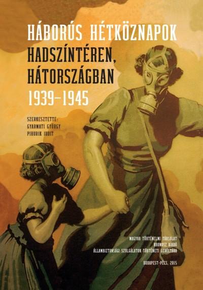 Gyarmati György  (Szerk.) - Pihurik Judit  (Szerk.) - Háborús hétköznapok hadszíntéren, hátországban 1939-1945